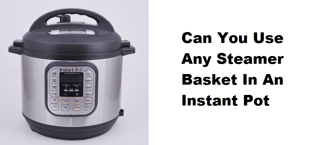 can you use any steamer basket in an instant pot