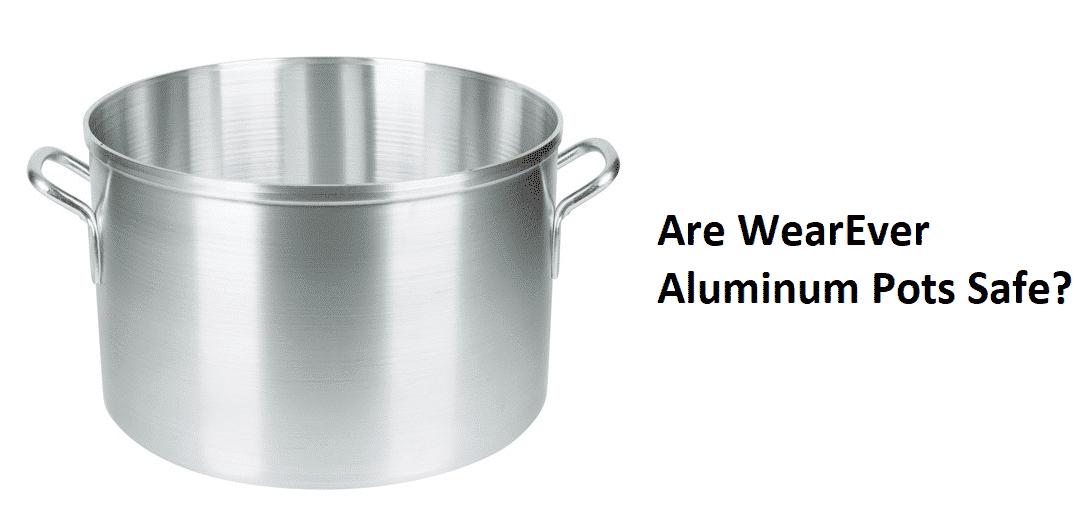 are wearever aluminum pots safe